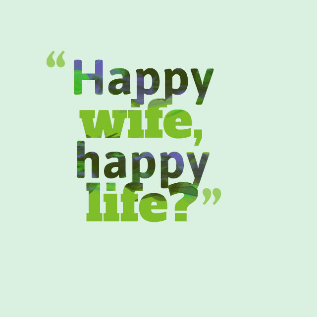 Happy wife, happy life?